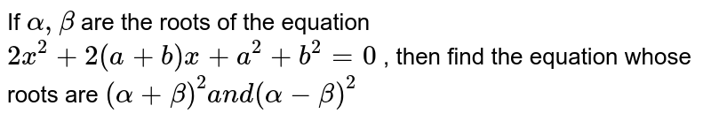 If `alpha,beta` are the roots of the equation `2x^2+2(a+b)x+a^2+b^2=0` , then find the equation whose roots are `(alpha+beta)^2a n d(alpha-beta)^2`