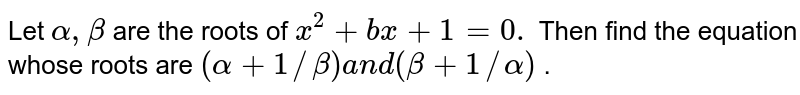 Let `alpha,beta` are the roots of `x^2+b x+1=0.` Then find the equation whose   roots are `(alpha+1//beta)a n d(beta+1//alpha)` .