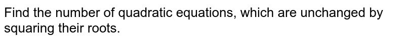 Find the number of quadratic equations, which are unchanged by squaring   their roots.