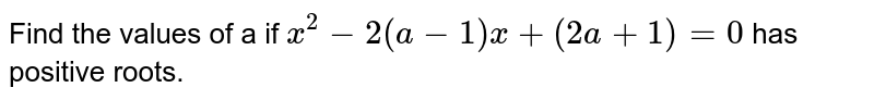 Find the values of a if `x^2-2(a-1)x+(2a+1)=0` has positive roots.