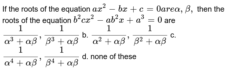 If the roots of the equation `a x^2-b x+c=0a r ealpha,beta,` then the roots of the equation `b^2 c x^2-a b^2x+a^3=0` are `1/(alpha^3+alphabeta),1/(beta^3+alphabeta)` b. `1/(alpha^2+alphabeta),1/(beta^2+alphabeta)`  c. `1/(alpha^4+alphabeta),1/(beta^4+alphabeta)` d. none of these