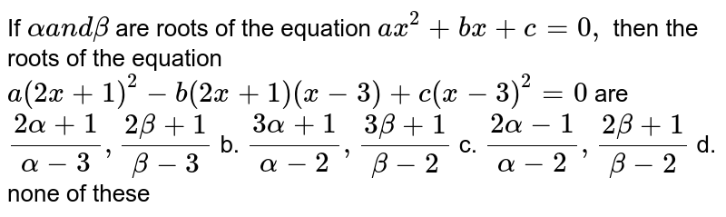 If `alphaa n dbeta` are roots of the equation `a x^2+b x+c=0,` then the roots of the equation `a(2x+1)^2-b(2x+1)(x-3)+c(x-3)^2=0` are `(2alpha+1)/(alpha-3),(2beta+1)/(beta-3)` b. `(3alpha+1)/(alpha-2),(3beta+1)/(beta-2)`  c. `(2alpha-1)/(alpha-2),(2beta+1)/(beta-2)` d. none of these