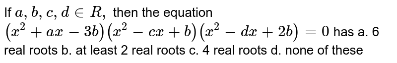 If `a ,b ,c ,d in  R ,` then the equation `(x^2+a x-3b)(x^2-c x+b)(x^2-dx+2b)=0` has a. 6 real roots   b. at least 2 real roots c. 4 real roots   d. none of these