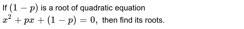 If `(1-p)` is a root of quadratic equation `x^2+p x+(1-p)=0,` then find its roots.