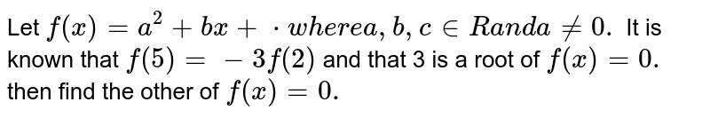Let `f(x)=a^2+b x+c` where a ,b , c in ` Ra n da!=0.` It is known that `f(5)=-3f(2)` and that 3 is a root of `f(x)=0.` then find the other of `f(x)=0.`