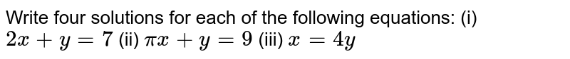Write four solutions for each of the   following equations: (i) `2x+y=7`  (ii)   `pix+y=9`  (iii)   `x=4y`