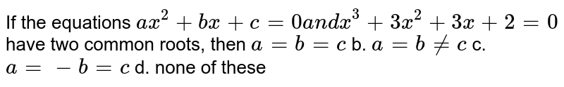 If the equations `a x^2+b x+c=0a n dx^3+3x^2+3x+2=0` have two common roots, then `a=b=c` b. `a=b!=c`  c. `a=-b=c` d. none of these