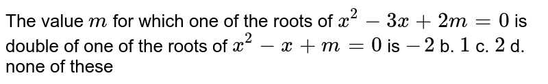 The value `m` for which one of the roots of `x^2-3x+2m=0` is double of one of the roots of `x^2-x+m=0` is `-2` b. `1`  c. `2` d. none of these