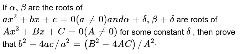 If `alpha,beta` are the roots of `a x^2+b x+c=0(a!=0)a n dalpha+delta,beta+delta` are roots of `A x^2+B x+C=0(A!=0)` for some constant `delta` , then prove that `b^2-4a c//a^2=(B^2-4A C)//A^2dot`