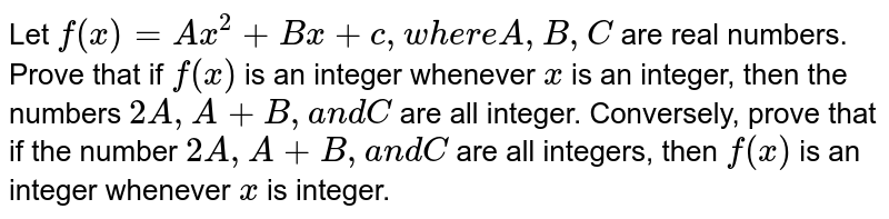 Let `f(x)=A x^2+B x+c ,w h e r eA ,B ,C` are real numbers. Prove that if `f(x)` is an integer whenever `x` is an integer, then the numbers `2A ,A+B ,a n dC` are all integer. Conversely, prove that if the number `2A ,A+B ,a n dC` are all integers, then `f(x)` is an integer whenever `x` is integer.