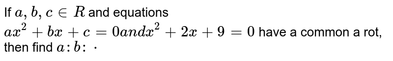 If `a ,b ,c in  R` and equations `a x^2+b x+c=0a n dx^2+2x+3=0` have a common a rot, then find `a : b : c`