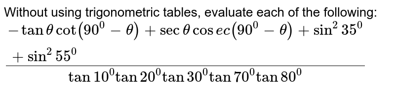Without using trigonometric tables, evaluate each of the following:  `(-tanthetacot(90^0-theta)+secthetacos e c(90^0-theta)+sin^2 35^0+sin^2 55^0)/(tan10^0tan20^0tan30^0tan70^0tan80^0)`