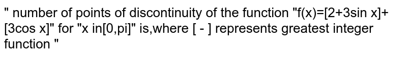 """"""" number of points of discontinuity of the function """"f(x)=[2+3sin x]+[3cos x]"""" for """"x in[0,pi]"""" is,where [ - ] represents greatest integer function """""""