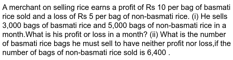 A merchant on selling rice earns a profit of Rs 10 per bag of basmati rice sold and a loss of Rs 5 per bag of  non-basmati rice. (i) He sells 3,000 bags of basmati rice and 5,000 bags of non-basmati rice in a month.What is his  profit or loss in a month? (ii) What is the number of basmati rice bags he must sell to have neither profit nor loss,if  the number of bags of non-basmati rice sold is 6,400 .