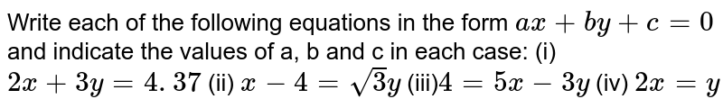 Write each of the following equations   in the form `a x+b y+c=0` and indicate the values of a, b and c in   each case: (i) `2x+3y=4. 37`  (ii)   `x-4=sqrt(3)y`  (iii)`4=5x-3y`  (iv)   `2x=y`