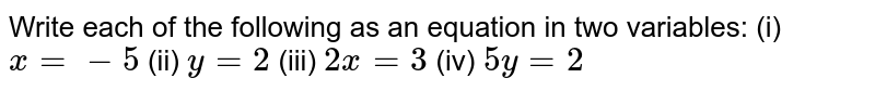 Write each of the following as an   equation in two variables: (i) `x=-5`  (ii)   `y=2`  (iii)   `2x=3`  (iv)   `5y=2`
