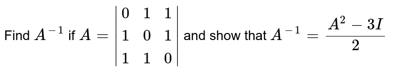 Find `A^(-1)` if `A=|(0,1,1),(1,0,1),(1,1,0)|` and show that `A^(-1)=(A^(2)-3I)/2`