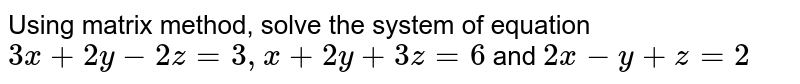 Using matrix method, solve the system of equation `3x+2y-2z=3, x+2y+3z=6` and `2x-y+z=2`
