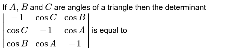 If `A,B` and `C` are angles of a triangle then the determinant <br> `|(-1,cosC,cosB),(cosC,-1,cosA),(cosB,cosA,-1)|` is equal to