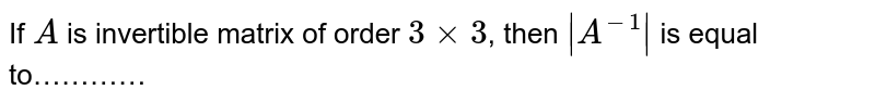 If `A` is invertible matrix of order `3xx3`, then `|A^(-1)|` is equal to…………
