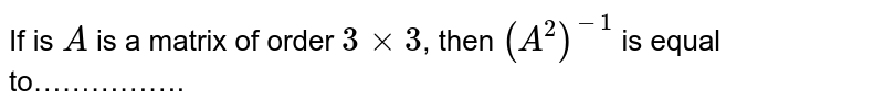 If is `A` is a matrix of order `3xx3`, then `(A^(2))^(-1)` is equal to…………….