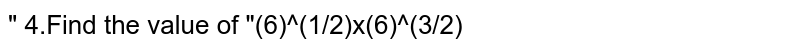 """"""" 4.Find the value of """"(6)^(1/2)x(6)^(3/2)"""