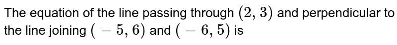 The equation of the line passing through `(2,3)` and perpendicular to the line joining `(-5,6)` and `(-6,5)` is