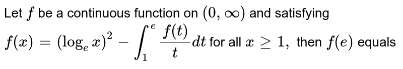 Let `f` be a continuous function on `(0,oo)` and satisfying `f(x)=(log_(e)x)^(2)-int_(1)^(e)(f(t))/(t)dt` for all `x>=1,` then `f(e)` equals