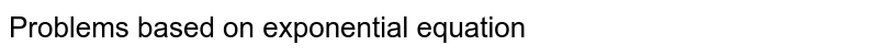Problems based on exponential equation