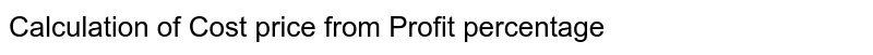 Calculation of Cost price from Profit percentage