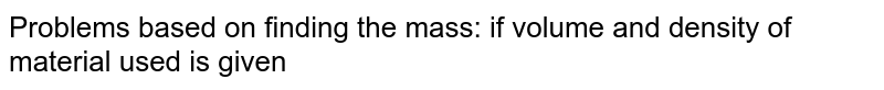 Problems based on finding the mass: if volume and density of material used is given
