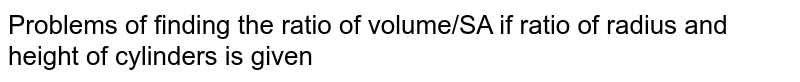 Problems of finding the ratio of volume/SA if ratio of radius and height of cylinders is given