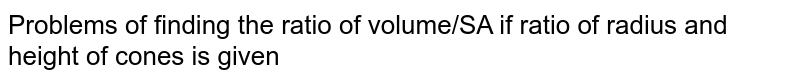 Problems of finding the ratio of volume/SA if ratio of radius and height of cones is given