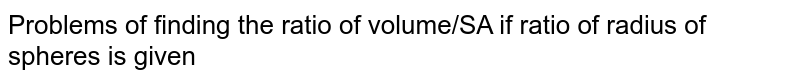 Problems of finding the ratio of volume/SA if ratio of radius of spheres is given