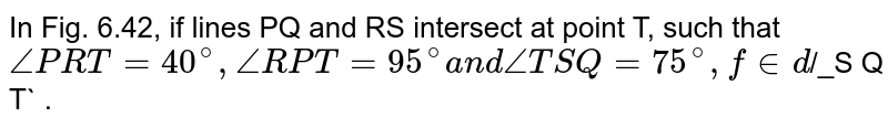"""In Fig. 6.42, if lines PQ and RS   intersect at point T, such that `/_P R T=40^@,/_R P T=95^@a n d/_T S Q=75^@,""""\ find `/_S Q T` ."""