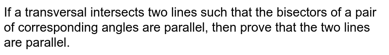 If a transversal intersects   two lines such that the bisectors of a pair of corresponding angles are   parallel, then prove that the two lines are parallel.
