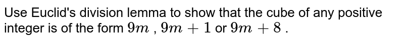 Use Euclid's division lemma to show   that the cube of any positive integer is of the form `9m` , `9m+1` or `9m+8` .