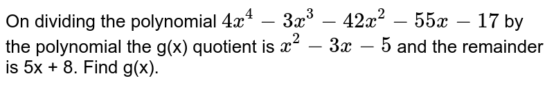 On dividing the polynomial `4x^4-3x^3-42x^2-55x-17` by the polynomial the  g(x) quotient is `x^2-3x-5` and the remainder is 5x + 8. Find g(x).