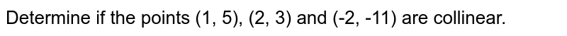 Determine if the points (1, 5), (2, 3) and (-2, -11) are collinear.