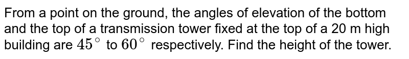 From a point on the ground, the angles of elevation of the bottom and the top of a transmission tower fixed at the top of a 20 m high building are `45^(@)` to `60^(@)` respectively. Find the height of the tower.