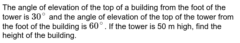 The angle of elevation of the top of a building from the foot of the tower is `30^(@)` and the angle of elevation of the top of the tower from the foot of the building is `60^(@)`. If the tower is 50 m high, find the height of the building.