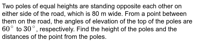 Two poles of equal heights are standing opposite each other on either side of the road, which is 80 m wide. From a point between them on the road, the angles of elevation of the top of the poles are `60^(@)` to `30^(@)`, respectively. Find the height of the poles and the distances of the point from the poles.