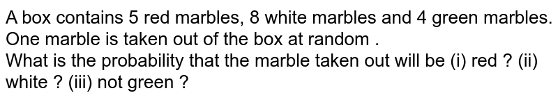 A box contains 5 red marbles, 8 white marbles and 4 green marbles. One marble is taken out of the box at random . <br> What is the probability that the marble taken out will be (i) red ? (ii) white ?  (iii) not green ?