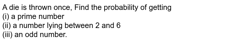 A die is thrown once, Find the probability of getting <br> (i) a prime number <br> (ii) a number lying between 2 and 6 <br> (iii) an odd number.