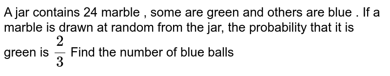 A jar contains 24 marble , some are green and others are blue . If a marble is drawn at random from the jar, the probability that it is green is `2/3` Find the number of blue balls