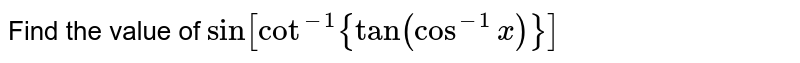 Find the value of  `sin[cot^(-1){tan(cos^(-1)x)}]`