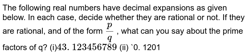 The following real numbers have decimal   expansions as given below. In each case, decide whether they are rational or   not. If they are rational, and of the form `p/q` , what can you say about the prime factors of q?  (i)`43. 123456789`  (ii) `0. 1201