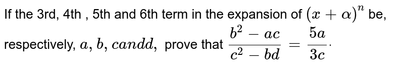 If the 3rd, 4th , 5th and 6th term in the expansion of   `(x+alpha)^n` be, respectively, `a ,b ,ca n dd ,` prove that `(b^2-a c)/(c^2-b d)=(5a)/(3c)dot`