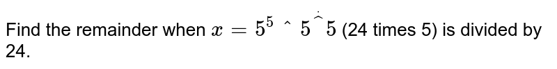 Find the remainder when `x=5^(5^5^(5)` (24 times 5) is divided by 24.