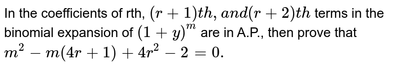 In the coefficients of rth, `(r+1)t h ,a n d(r+2)t h` terms in the binomial expansion of `(1+y)^m` are in A.P., then prove that `m^2-m(4r+1)+4r^2-2=0.`